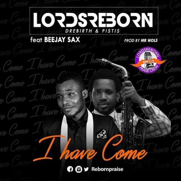 I Have Come – LordsReborn Praise Crew ft. Beejay Sax