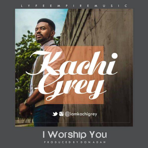 I Worship You  – Kachi Grey