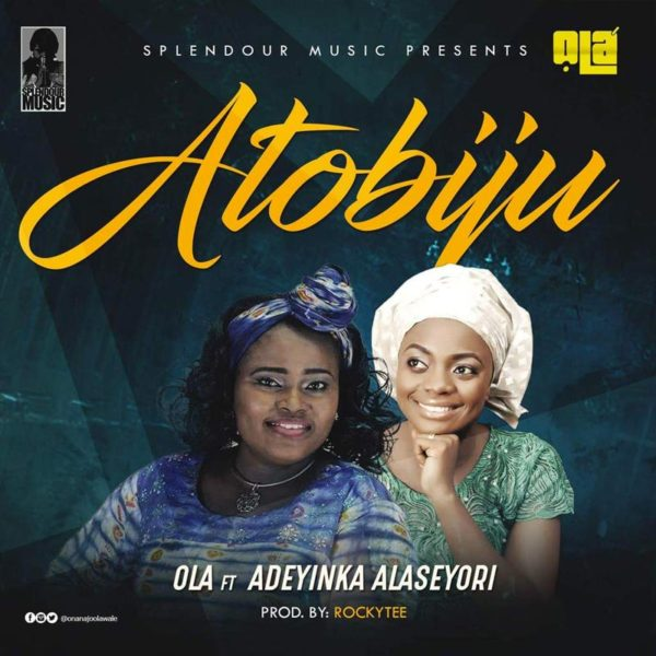 Atobiju – Ola ft. Adeyinka Alaseyori