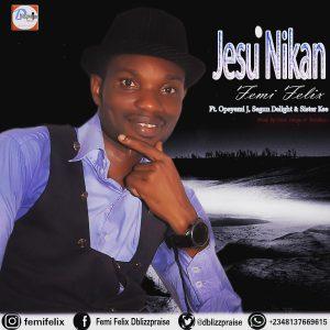 Jesu Nikan – Femi Felix Ft. Opeyemi J, Segun Delight and Sister Kee