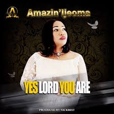 Yes Lord You Are  – Amazin' Ijeoma