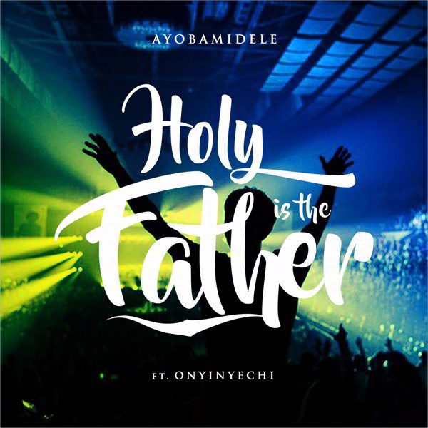 Holy is the Father – Ayobamidele