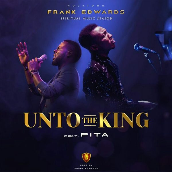 Unto the King – Frank Edwards Ft. PITA