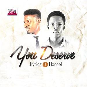 You Deserve – Jlyricz Ft.  Hassel
