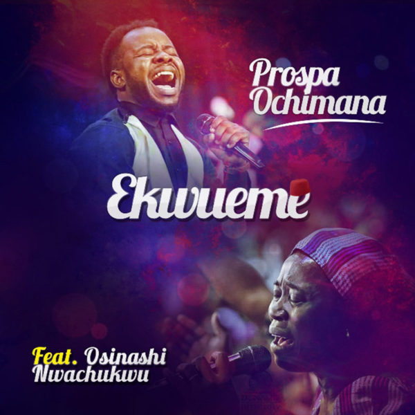 Ekwueme (The One Who Says and Does) – Prospa Ochimana ft. Osinachi Nwachukwu