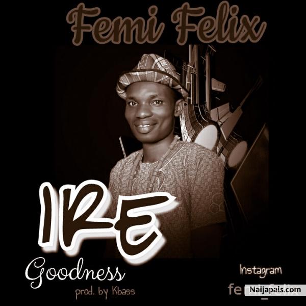 Ire (Goodness) – Femi Felix