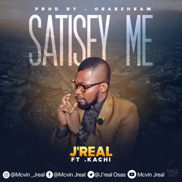 Satisfy me – J'Real Ft. Kachi