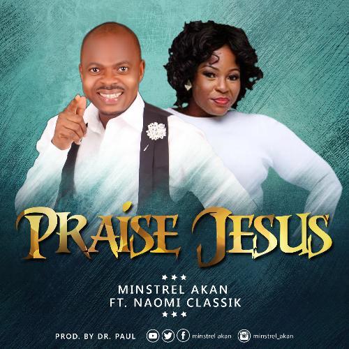 Praise Jesus – Minstrel Akan ft. Naomi Classik