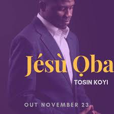Jésù Ọba – Tosin Koyi