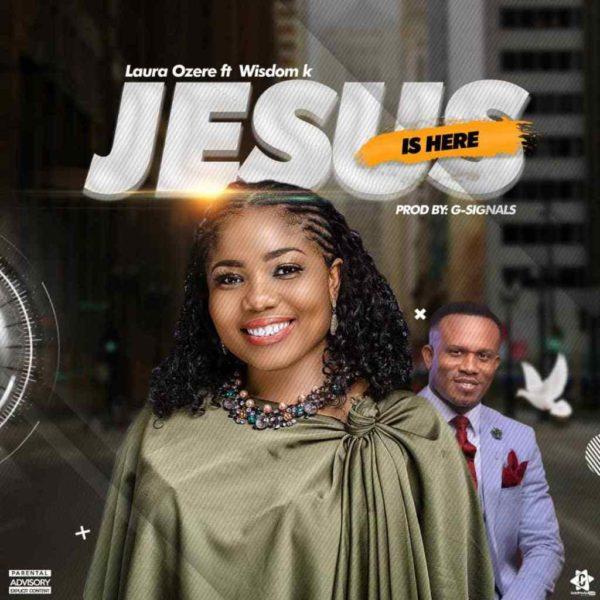 Jesus is here – Laura Ozere Ft. Wisdom K
