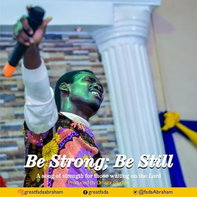 Be strong; be still – GreatFada Abraham