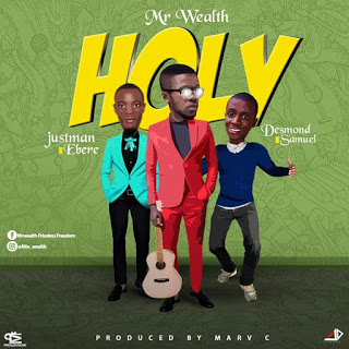 Holy – Mr. Wealth Ft. Desmond Samuel & Justman Ebere