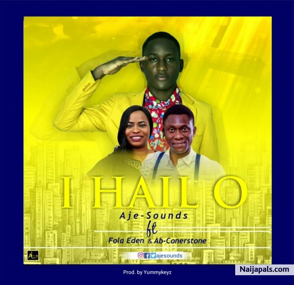 I hail o – Aje-Sounds ft. Ab Cornerstone & Fola Eden