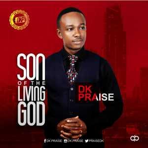 Son of the living God – Dk Praise