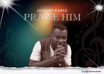 Praise Him – Johnny kabas