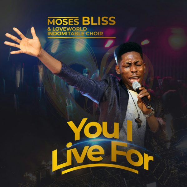 You I ive for – Moses Bliss Ft. Loveworld Indomitable Choir