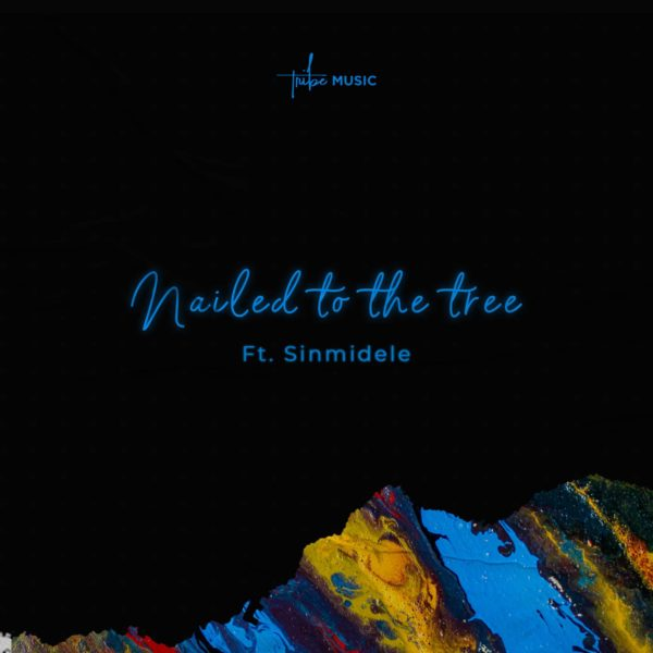 Nailed to the Tree – Tribe Music ft Sinmidele