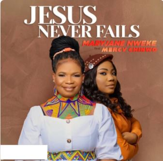 Jesus Never Fails – MaryJane Nweke feat. Mercy Chinwo